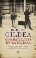 combatientes en la sombra: una nueva perspectiva historica sobre la resistencia francesa robert gildea 9788430618071