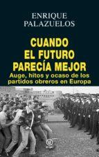 cuando el futuro parecia mejor: auge, hitos y ocaso de los partidos obreros en europa enrique palazuelos 9788446046271