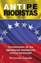 antiperiodistas: confesiones de las agresiones mediaticas contra valenzuela-fernando casado gutierrez-9788496797871
