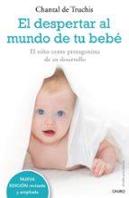 el despertar al mundo de tu bebe: el niño como protagonista de su desarrollo-chantal de truchis-9788497544771