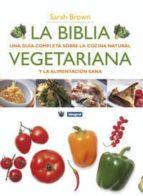 la biblia vegetariana: una guia completa sobre la cocina natural y la alimentacion sana sarah brown 9788498675771