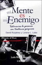mi mente es mi enemigo: testimonios de personas con trastornos ps iquicos david ruiperez lorena lopez lobo 9788441420281