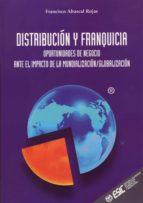 distribucion y franquicia: oportunidades de negocio ante el impac to de la mundializacion globalizacion francisco abascal rojas 9788473563581