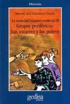 la sociedad hispanomedieval iii, grupos perifericos: las mujeres y los pobres mª del carmen carle 9788474328981
