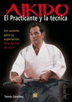 aikido: el practicante y la tecnica: un camino para la superacion : una forma de vivir tomas sanchez 9788493540081