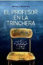 el profesor en la trinchera: la tirania de los alumnos, la frustr acion de los profesores y la guerra en las aulas-jose sanchez tortosa-9788497347181