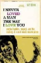 i never loved a man the way i love you: aretha franklin, respect, and the making of a soul music masterpiece matt dobkin 9780312318291