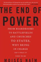 the end of power: from boardrooms to battlefields and churches to states, why being in charge ins t what it used to be moises naim 9780465065691