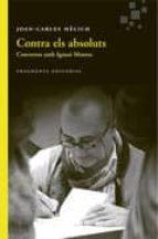 contra els absoluts: conveses amb ignasi moreta-joan-carles melich-9788415518891