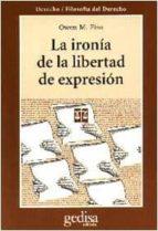 la ironia de la libertad de expresion: un analisis de usos y abus os de un derecho fundamental owen m. fiss 9788474326291