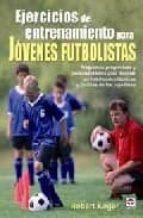 ejercicios de entrenamiento para jovenes futbolistas: programas p rogresivos y personalizables para mejorar las habilidades tecnicas y tacticas de los jugadores robert kolker 9788479027391