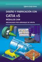 diseño y fabricacion con catia v5: modulos cam mecanizado por arr anque de viruta egberto garijo gomez 9788490113691