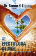 el efecto luna de miel: el arte de crear el paraiso en la tierra bruce h. lipton 9788490600191