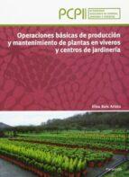 operaciones básicas de producción y mantenimiento de plantas en v iveros y centros de jardinería elisa boix aristu 9788497328791