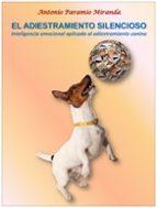 el adiestramiento silencioso: inteligencia emocional aplicada al adiestramiento canino antonio paramio miranda 9788499698991