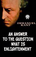 Descargarlo libros AN ANSWER TO THE QUESTION WHAT IS ENLIGHTENMENT en español de IMMANUEL KANT 9783967242201 CHM