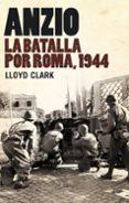 ANZIO: LA BATALLA POR ROMA, 1944 - 9788434487901 - LLOYD CLARK