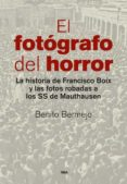 EL FOTOGRAFO DEL HORROR: LA HISTORIA DE FRANCISCO BOIX Y LAS FOTOS ROBADAS A LOS SS DE MAUTHAUSEN - 9788490565001 - BENITO BERMEJO