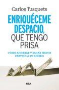 ENRIQUECEME DESPACIO QUE TENGO PRISA: COMO HACER CRECER TUS AHORROS - 9788490569801 - CARLES TUSQUETS