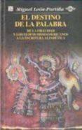 EL DESTINO DE LA PALABRA DE LA ORALIDAD Y LOS GLIFOS MESOAMERICAN OS A LA ESCRITURA ALFABETICA - 9789681648701 - MIGUEL LEON-PORTILLA