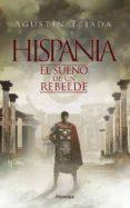 HISPANIA: EL SUEÑO DE UN REBELDE - 9788416970711 - AGUSTIN TEJADA