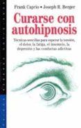 curarse con autohipnosis: tecnicas sencillas para superar la tens ion, el dolor, la fatiga, el insomnio, la depresion y las conductas adictivas-frank caprio-joseph r. berger-9788449307911