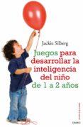 JUEGOS PARA DESARROLLAR LA INTELIGENCIA DEL NIÑO DE 1 A 2 AÑOS - 9788497545211 - JACKIE SILBERG