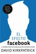 EL EFECTO FACEBOOK: LA VERDADERA HISTORIA DE LA EMPRESA QUE ESTA CONECTANDO EL MUNDO - 9788498750911 - DAVID KIRKPATRICK