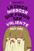 LA CHICA MIEDOSA QUE FINGIA SER VALIENTE MUY MAL - 9788403502321 - BARBIJAPUTA