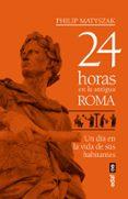 24 HORAS EN LA ANTIGUA ROMA: UN DIA EN LA VIDA DE SUS HABITANTES - 9788441439221 - PHILIP MATYSZAK