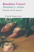 AMANTES Y REINAS: EL PODER DE LAS MUJERES - 9788478449521 - BENEDETTA CRAVERI