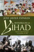 HISTORIA DE LA YIHAD: CATORCE SIGLOS SANGRIENTOS EN EL NOMBRE DE ALA - 9788490608821 - JOSE JAVIER ESPARZA