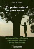 TU PODER NATURAL PARA SANAR: AUTOSANACION Y BIENESTAR CON ARBOLES , PLANTAS, ARCILLA Y MINERALES - 9788479104931 - LUCIA R. ALONSO