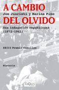 A CAMBIO DEL OLVIDO: UNA INDAGACION REPUBLICANA 1872-1942 (XXII P REMIO COMILLAS) - 9788483833131 - JON JUARISTI