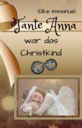 Libros electrónicos gratis para descargar para la tableta de Android TANTE ANNA WAR DAS CHRISTKIND (Literatura española) PDB iBook 9783748720041 de ELKE IMMANUEL