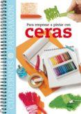 PARA EMPEZAR A PINTAR CON CERAS - 9788434224841 - VV.AA.