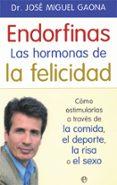 ENDORFINAS: LA HORMONA DE LA FELICIDAD: COMO ESTIMULARLAS A TRAVES DE LA COMIDA, EL DEPORTE, LA RISA O EL SEXO - 9788490609941 - JOSE MIGUEL GAONA