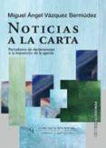 NOTICIAS A LA CARTA: PERIODISMO DE DECLARACIONES O LA IMPOSICION DE LA AGENDA - 9788496082441 - MIGUEL ANGEL VAZQUEZ BERMUDEZ