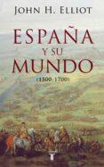 ESPAÑA Y SU MUNDO (1500 - 1700) - 9788430606351 - JOHN H. ELLIOTT
