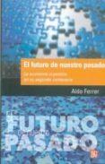 EL FUTURO DE NUESTRO PASADO: LA ECONOMIA ARGENTINA EN SU SEGUNDO CENTENARIO - 9789505578351 - ALDO FERRER