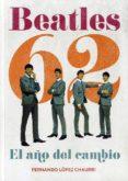 BEATLES 62: EL AÑO DEL CAMBIO - 9788415405061 - FERNANDO LOPEZ CHAURRI