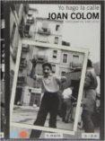 JOAN COLOM: YO HAGO LA CALLE (FOTOGRAFIAS 1957-2010) - 9788415691761 - JOAN COLOM