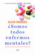¿SOMOS TODOS ENFERMOS MENTALES?: MANIFIESTO CONTRA LOS ABUSOS DE LA PSIQUIATRIA - 9788434414761 - ALLEN FRANCES