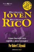 RETIRATE JOVEN Y RICO: COMO HACERTE RICO RAPIDO Y PARA SIEMPRE - 9788466332071 - ROBERT T. KIYOSAKI