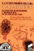 LA EXPANSION DE LOS CAZADORES: PALEOLITICO SUPERIOR Y MESOLITICO EN EL VIEJO MUNDO - 9788477381471 - ALFONSO MOURE ROMANILLO