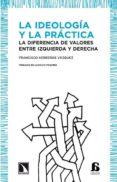 LA IDEOLOGIA Y LA PRACTICA: LA DIFERENCIA DE VALORES ENTRE IZQUIE RDA Y DERECHA - 9788483195871 - FRANCISCO HERREROS VAZQUEZ