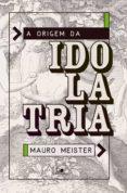Descarga gratuita de revistas ebooks A ORIGEM DA IDOLATRIA 9788527507981 de MAURO MEISTER RTF MOBI (Spanish Edition)