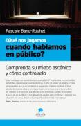 ¿QUE NOS JUGAMOS CUANDO HABLAMOS EN PUBLICO?: COMPRENDA SU MIEDO ESCENICO Y COMO CONTROLARLO - 9788493582791 - PASCALE BANG ROUHET