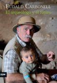 el arqueologo y el futuro-eudald carbonell-9788494027291