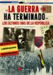 la guerra ha terminado: los ultimos dias de la republica. las ultimas batallas libradas en la guerra civil española-9788416200641
